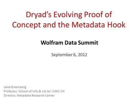 Dryad's Evolving Proof of Concept and the Metadata Hook Wolfram Data Summit September 6, 2012 Jane Greenberg Professor, School of Info.& Lib.Sci /UNC-CH.