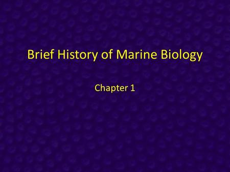 Brief History of Marine Biology Chapter 1. Historical Context People have studied the ocean for millennia – Food – Shells for trading, monetary value.