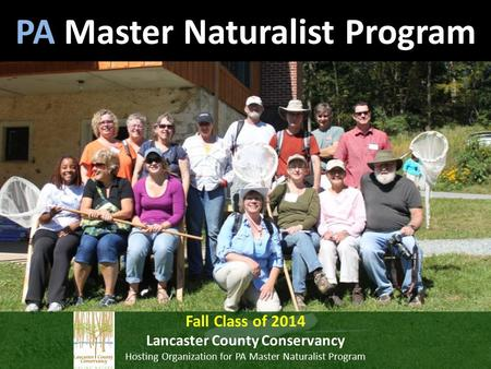 PA Master Naturalist Program Fall Class <strong>of</strong> 2014 Lancaster County <strong>Conservancy</strong> Hosting Organization for PA Master Naturalist Program.