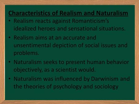 Characteristics of Realism and Naturalism Realism reacts against Romanticism's idealized heroes and sensational situations. Realism aims at an accurate.