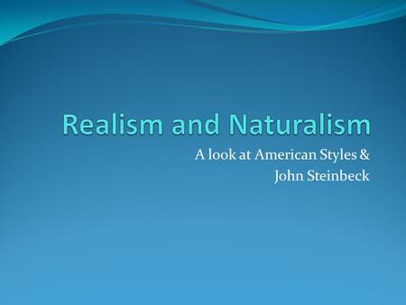 A look at American Styles & John Steinbeck. American Realism (1860-1890) Realism tries hard (as its name suggests) to present the world as it really is.