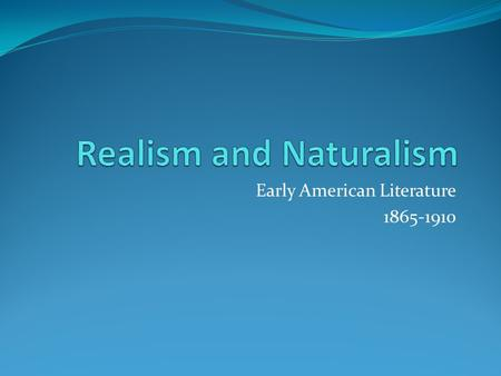 Early American Literature 1865-1910. Realism and how to recognize it Realism tries hard to present the world as it really is -- the way, for instance,