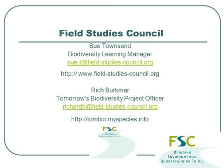 <strong>Field</strong> <strong>Studies</strong> Council Sue Townsend Biodiversity Learning Manager Rich Burkmar Tomorrow's.