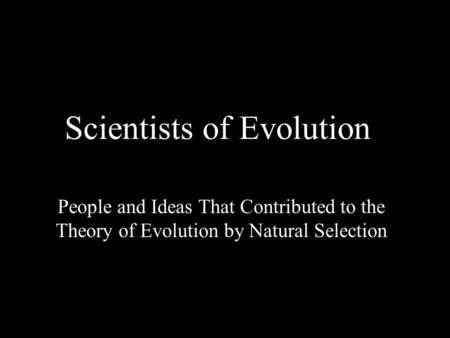 Scientists of Evolution People and Ideas That Contributed to the Theory of Evolution by Natural Selection.