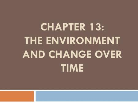 CHAPTER 13: THE ENVIRONMENT AND CHANGE OVER TIME.