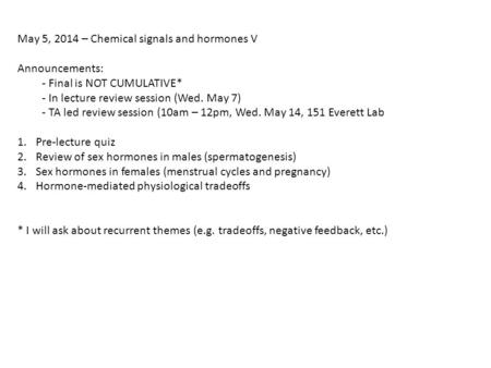 May 5, 2014 – Chemical signals and hormones V Announcements: - Final is NOT CUMULATIVE* - In lecture review session (Wed. May 7) - TA led review session.