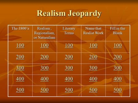 Realism Jeopardy The 1800's Realism, Regionalism, or Naturalism Literary Terms Name that Realist Work Fill in the Blank 100 200 300 400 500.