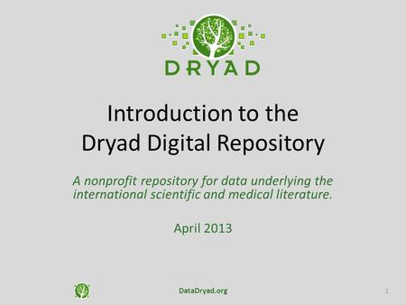 Introduction to the Dryad Digital Repository A nonprofit repository for data underlying the international scientific and medical literature. April 2013.
