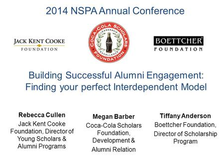 1 2014 NSPA Annual Conference Megan Barber Coca-Cola Scholars Foundation, Development & Alumni Relation Building Successful Alumni Engagement: Finding.