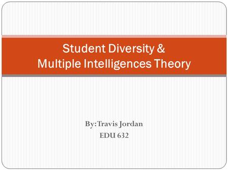 By: Travis Jordan EDU 632 Student Diversity & Multiple Intelligences Theory.