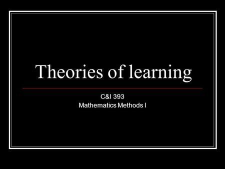 Theories of learning C&I 393 Mathematics Methods I.