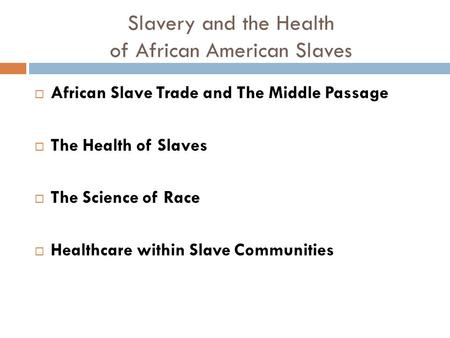 Slavery and the Health of African American Slaves  African Slave Trade and The Middle Passage  The Health of Slaves  The Science of Race  Healthcare.