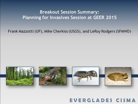 Breakout Session Summary: Planning for Invasives Session at GEER 2015 Frank Mazzotti (UF), Mike Cherkiss (USGS), and LeRoy Rodgers (SFMWD)