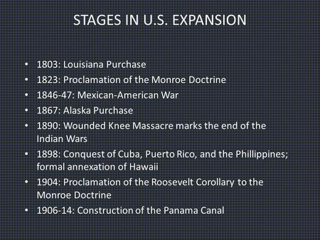 STAGES IN U.S. EXPANSION 1803: Louisiana Purchase 1823: Proclamation of the Monroe Doctrine 1846-47: Mexican-American War 1867: Alaska Purchase 1890: Wounded.