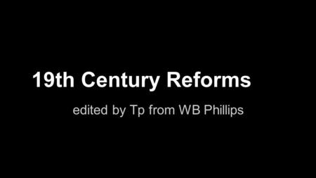 19th Century Reforms edited by Tp from WB Phillips.