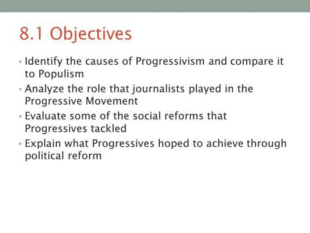 8.1 Objectives Identify the causes of Progressivism and compare it to Populism Analyze the role that journalists played in the Progressive Movement Evaluate.