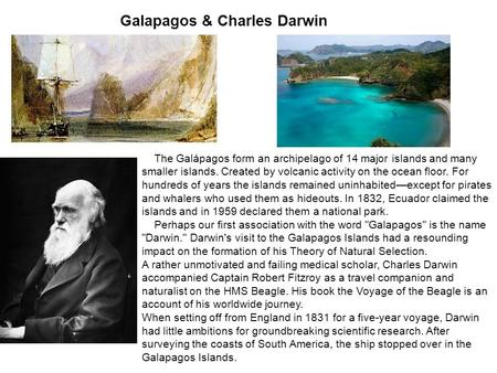 Galapagos & Charles Darwin The Galápagos form an archipelago of 14 major islands and many smaller islands. Created by volcanic activity on the ocean floor.