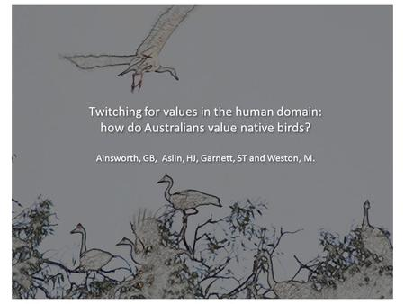 Twitching for values in the human domain: how do Australians value native birds? Ainsworth, GB, Aslin, HJ, Garnett, ST and Weston, M. Twitching for values.