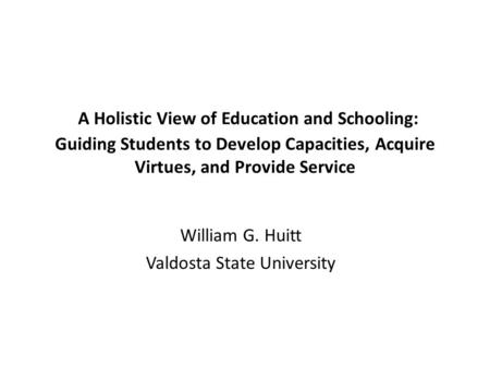 A Holistic View of Education and Schooling: Guiding Students to Develop Capacities, Acquire Virtues, and Provide Service William G. Huitt Valdosta State.