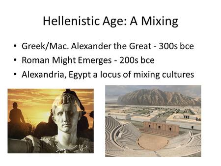 Hellenistic Age: A Mixing Greek/Mac. Alexander the Great - 300s bce Roman Might Emerges - 200s bce Alexandria, Egypt a locus of mixing cultures.