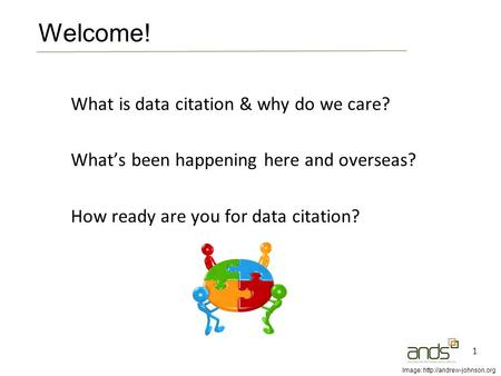 What is data citation & why do we care? What's been happening here and overseas? How ready are you for data citation? 1 Welcome! Image: