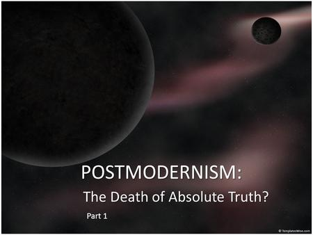 POSTMODERNISM: The Death of Absolute Truth? Part 1.
