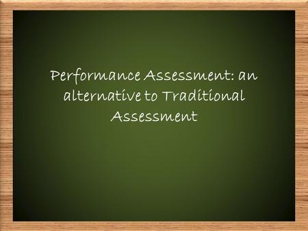 Performance Assessment: an alternative to Traditional Assessment.
