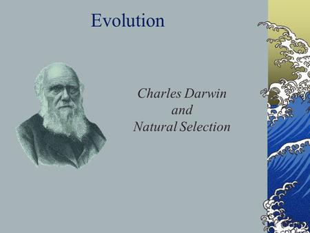 Evolution Charles Darwin and Natural Selection. Charles Darwin, an English Scientist of the 19 th century, was a naturalist aboard the British naval ship,