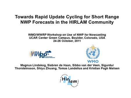 Towards Rapid Update Cycling for Short Range NWP Forecasts in the HIRLAM Community WMO/WWRP Workshop on Use of NWP for Nowcasting UCAR Center Green Campus,
