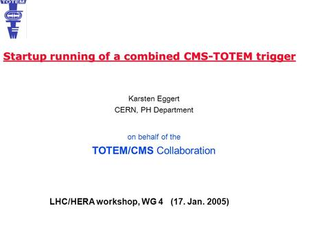 Karsten Eggert CERN, PH Department on behalf of the TOTEM/CMS Collaboration Startup running of a combined CMS-TOTEM trigger LHC/HERA workshop, WG 4 (17.