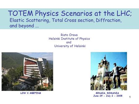 1 TOTEM Physics Scenarios at the LHC; Elastic Scattering, Total Cross section, Diffraction, and beyond... Risto Orava Helsinki Institute of Physics and.