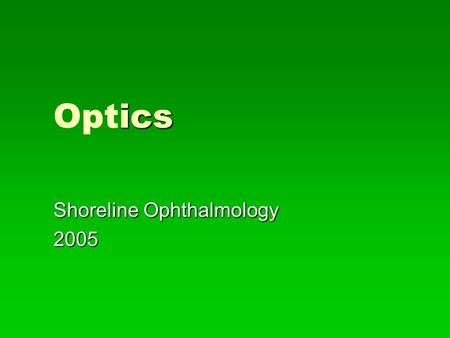 Ics Optics Shoreline Ophthalmology 2005. ptics Optics   Optics deals with the properties of light and vision   The two principal areas that most concern.
