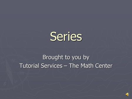 Series Brought to you by Tutorial Services – The Math Center.