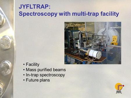 JYFLTRAP: Spectroscopy with multi-trap facility Facility Mass purified beams In-trap spectroscopy Future plans.