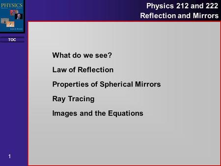 TOC 1 Physics 212 and 222 Reflection and Mirrors What do we see? Law of Reflection Properties of Spherical Mirrors Ray Tracing Images and the Equations.