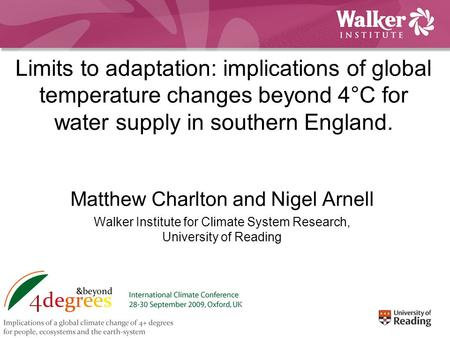 Limits to adaptation: implications of global temperature changes beyond 4°C for water supply in southern England. Matthew Charlton and Nigel Arnell Walker.
