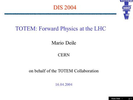 P. 1Mario Deile – DIS 2004 Mario Deile CERN on behalf of the TOTEM Collaboration 16.04.2004 TOTEM: Forward Physics at the LHC.