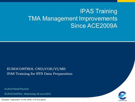 1 IPAS Training TMA Management Improvements Since ACE2009A EUROCONTROL CND/COE/VI/MB IPAS Training for RTS Data Preparation European Organisation for the.