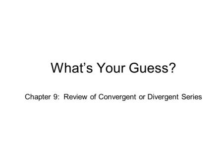 What's Your Guess? Chapter 9: Review of Convergent or Divergent Series.