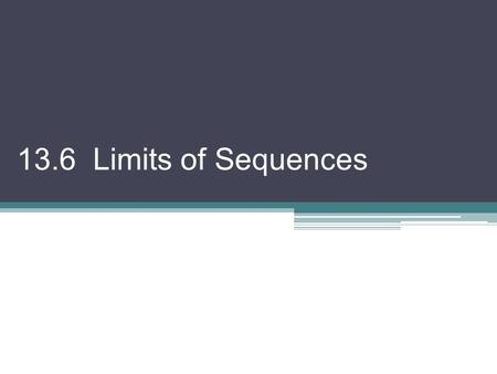 "13.6 Limits of Sequences. We have looked at sequences, writing them out, summing them, etc. But, now let's examine what they ""go to"" as n gets larger."