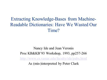 Extracting Knowledge-Bases from Machine- Readable Dictionaries: Have We Wasted Our Time? Nancy Ide and Jean Veronis Proc KB&KB'93 Workshop, 1993, pp257-266.