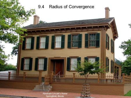 9.4 Radius of Convergence Abraham Lincoln's Home Springfield, Illinois.