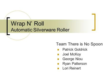 Wrap N' Roll Automatic Silverware Roller Team There is No Spoon Patrick Goldrick Joel McKoy George Niou Ryan Patterson Lori Reinert.