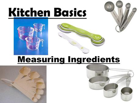 Measuring Ingredients Kitchen Basics. Measuring Ingredients: Introduction To produce quality cooked and baked products, it is important to measure the.
