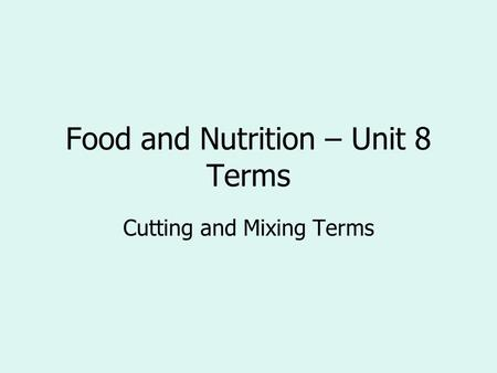 Food and Nutrition – Unit 8 Terms Cutting and Mixing Terms.