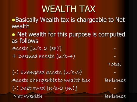 WEALTH TAX Basically Wealth tax is chargeable to Net wealth Basically Wealth tax is chargeable to Net wealth Net wealth for this purpose is computed as.