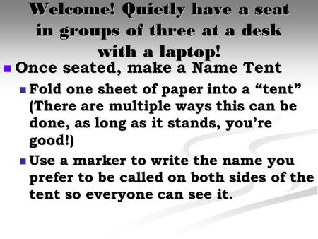 Welcome! Quietly have a seat in groups of three at a desk with a laptop! Once seated, make a Name Tent Once seated, make a Name Tent Fold one sheet of.