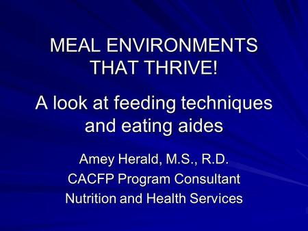 MEAL ENVIRONMENTS THAT THRIVE! A look at feeding techniques and eating aides Amey Herald, M.S., R.D. CACFP Program Consultant Nutrition and Health Services.
