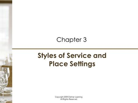 Styles of Service and Place Settings Chapter 3 Copyright 2008 Delmar Learning. All Rights Reserved. Styles of Service and Place Settings Chapter 3.