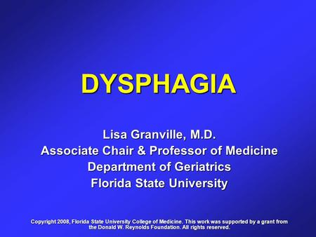 DYSPHAGIA Lisa Granville, M.D. Associate Chair & Professor of Medicine Department of Geriatrics Florida State University Copyright 2008, Florida State.